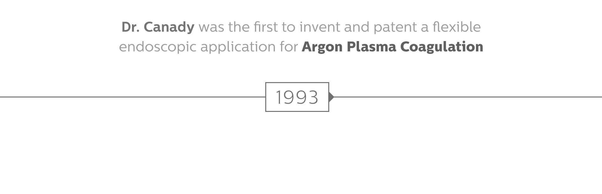 Dr. Jerome Canady was the first to invent a flexible endoscopic application for Argon Plasma Coagulation.